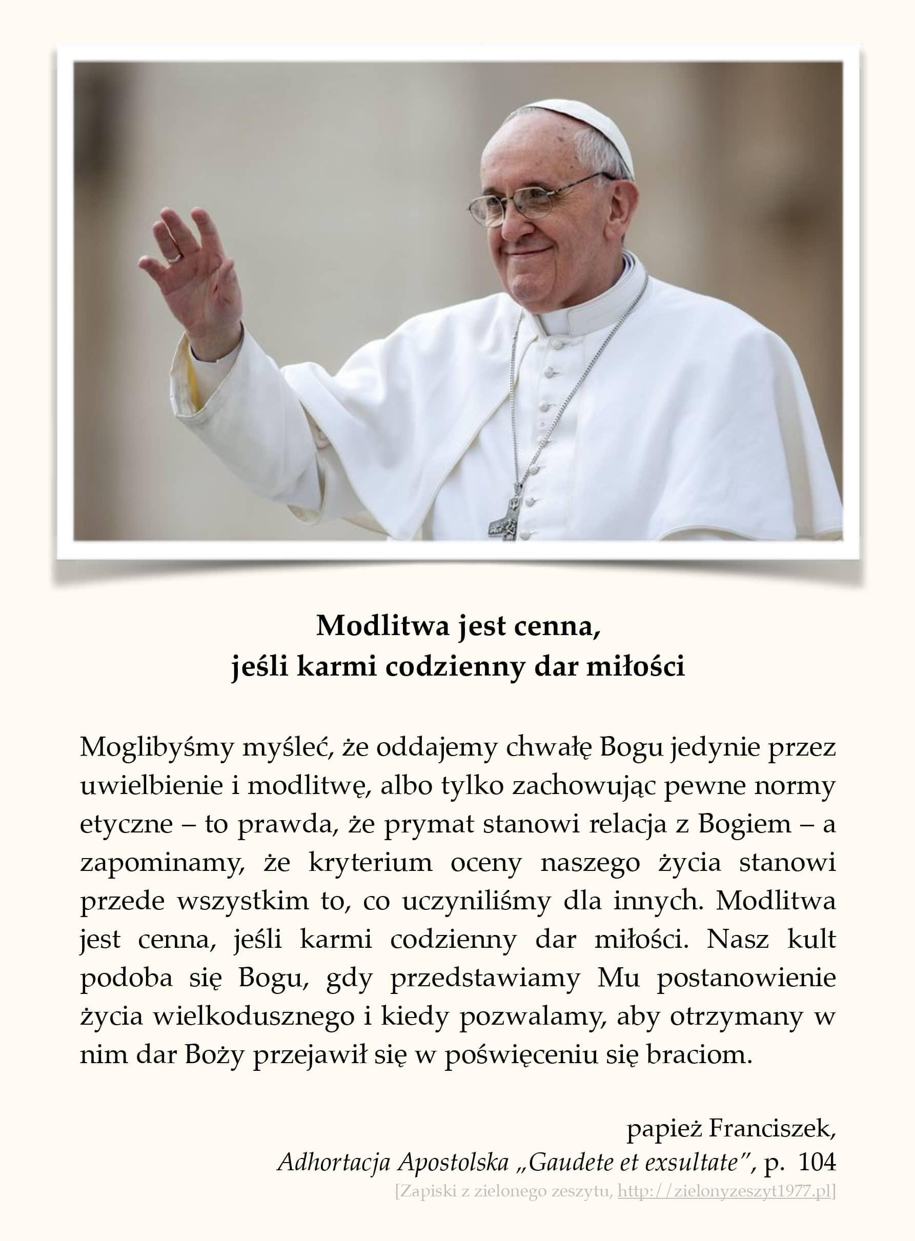 """papież Franciszek, Adhortacja Apostolska """"Gaudete et exsultate"""", p. 104 (Modlitwa jest cenna, jeśli karmi codzienny dar miłości)"""
